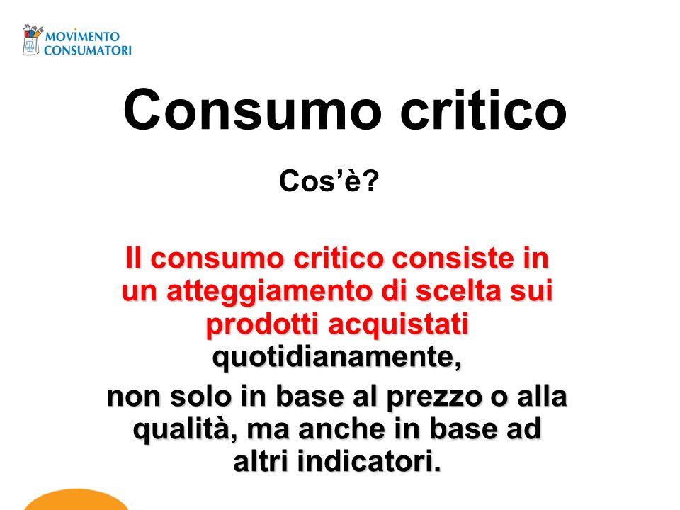 Consumo critico Cos'è Il consumo critico consiste in un atteggiamento di scelta sui prodotti acquistati quotidianamente,