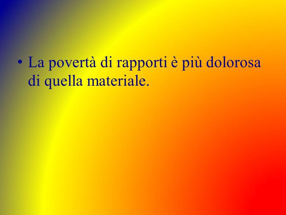 La povertà di rapporti è più dolorosa di quella materiale.