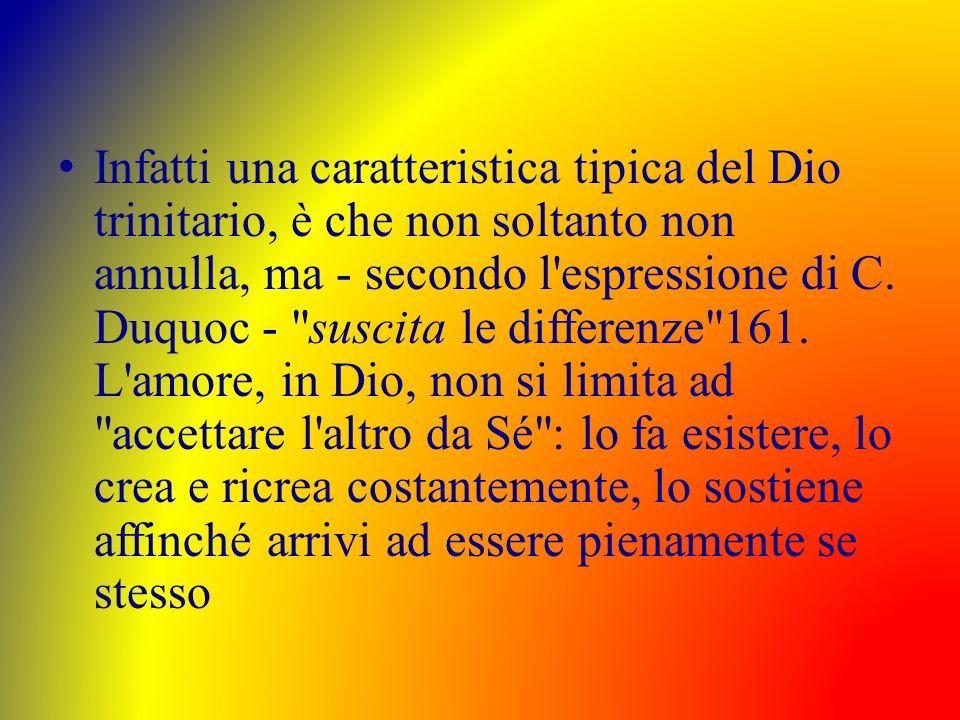 Infatti una caratteristica tipica del Dio trinitario, è che non soltanto non annulla, ma - secondo l espressione di C.