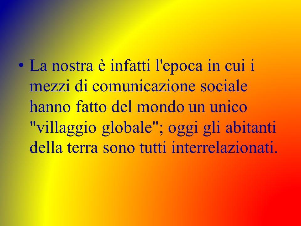 La nostra è infatti l epoca in cui i mezzi di comunicazione sociale hanno fatto del mondo un unico villaggio globale ; oggi gli abitanti della terra sono tutti interrelazionati.