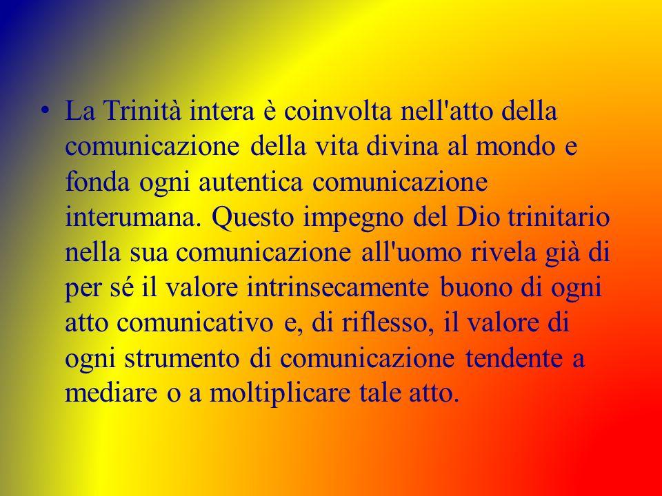La Trinità intera è coinvolta nell atto della comunicazione della vita divina al mondo e fonda ogni autentica comunicazione interumana.
