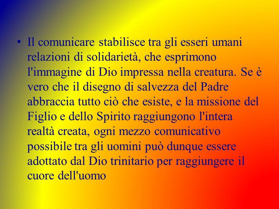 Il comunicare stabilisce tra gli esseri umani relazioni di solidarietà, che esprimono l immagine di Dio impressa nella creatura.