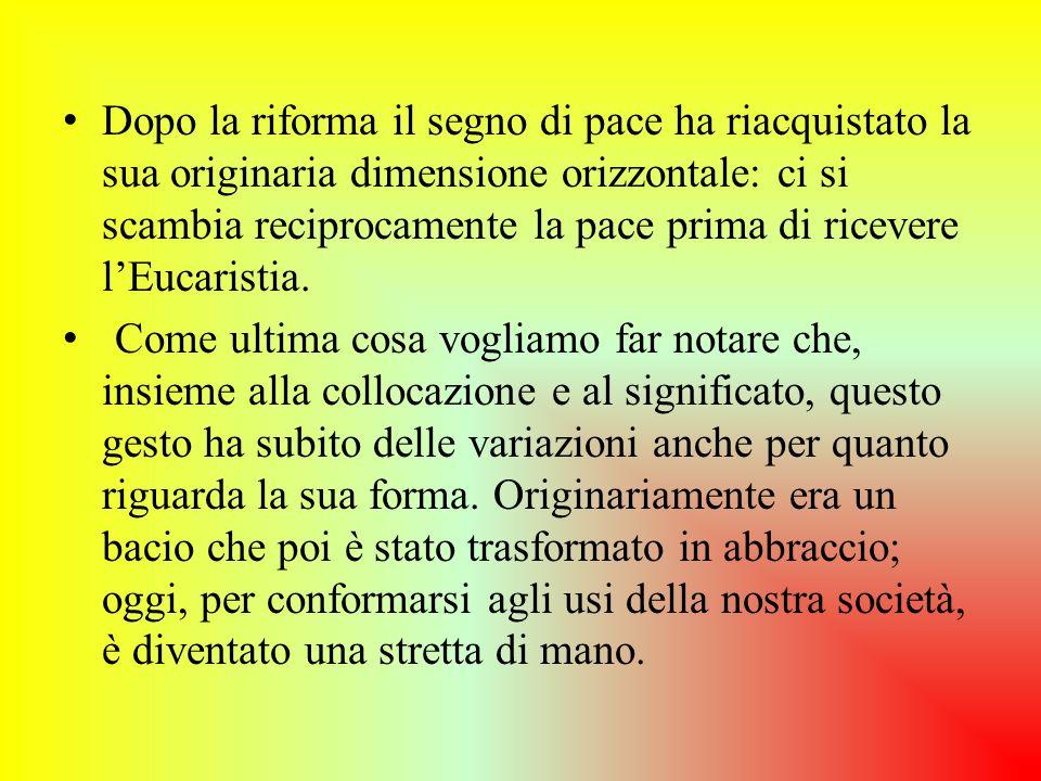 Dopo la riforma il segno di pace ha riacquistato la sua originaria dimensione orizzontale: ci si scambia reciprocamente la pace prima di ricevere l'Eucaristia.