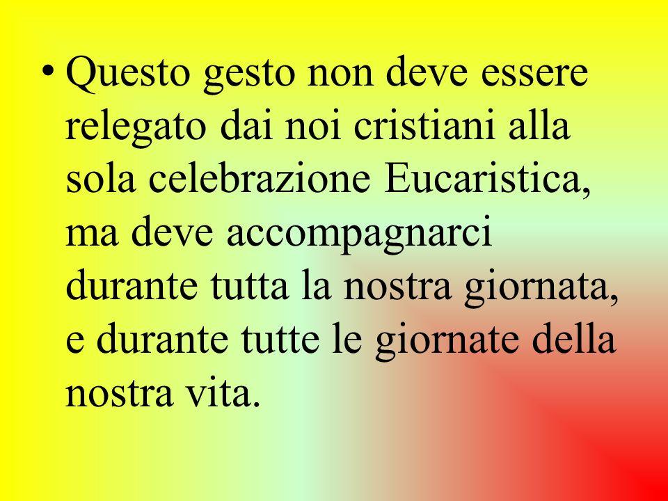 Questo gesto non deve essere relegato dai noi cristiani alla sola celebrazione Eucaristica, ma deve accompagnarci durante tutta la nostra giornata, e durante tutte le giornate della nostra vita.