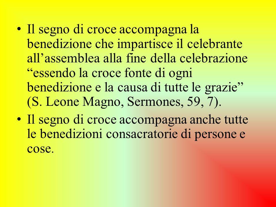 Il segno di croce accompagna la benedizione che impartisce il celebrante all'assemblea alla fine della celebrazione essendo la croce fonte di ogni benedizione e la causa di tutte le grazie (S. Leone Magno, Sermones, 59, 7).