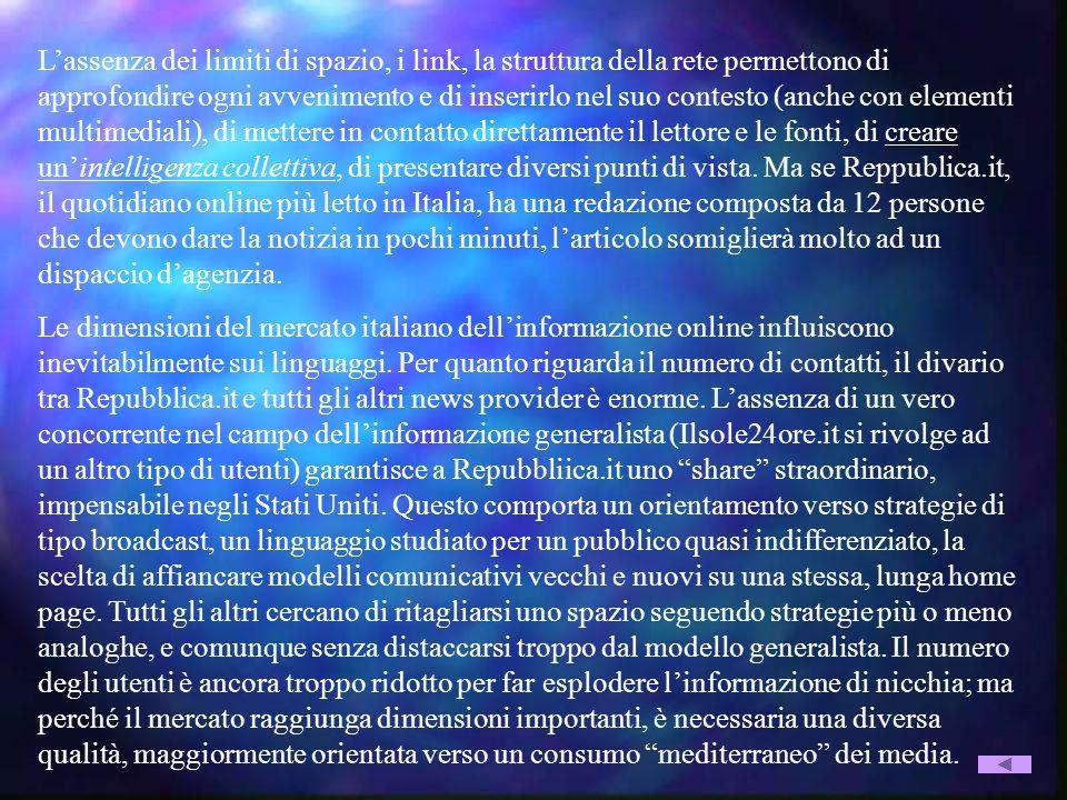 L'assenza dei limiti di spazio, i link, la struttura della rete permettono di approfondire ogni avvenimento e di inserirlo nel suo contesto (anche con elementi multimediali), di mettere in contatto direttamente il lettore e le fonti, di creare un'intelligenza collettiva, di presentare diversi punti di vista. Ma se Reppublica.it, il quotidiano online più letto in Italia, ha una redazione composta da 12 persone che devono dare la notizia in pochi minuti, l'articolo somiglierà molto ad un dispaccio d'agenzia.