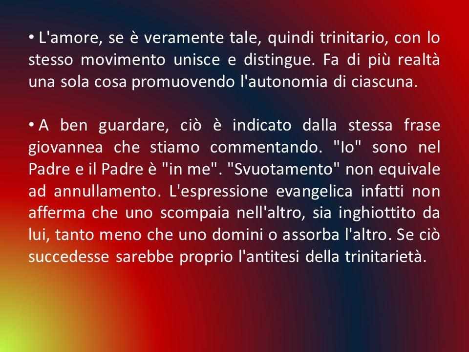 L amore, se è veramente tale, quindi trinitario, con lo stesso movimento unisce e distingue. Fa di più realtà una sola cosa promuovendo l autonomia di ciascuna.