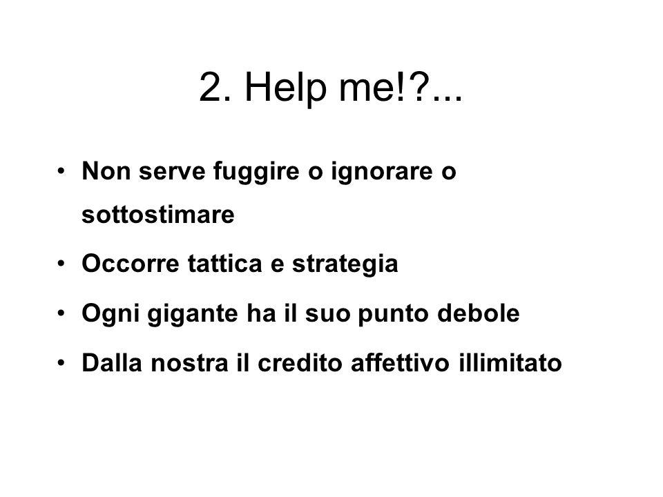 2. Help me! ... Non serve fuggire o ignorare o sottostimare