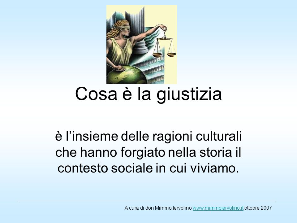 Cosa è la giustizia è l'insieme delle ragioni culturali che hanno forgiato nella storia il contesto sociale in cui viviamo.