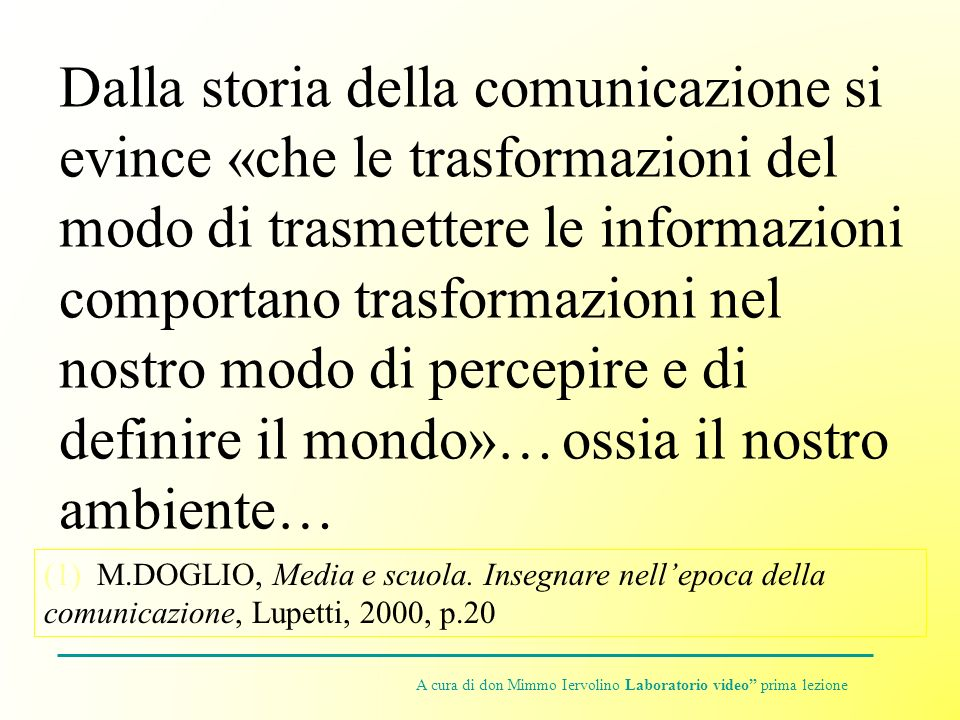 Dalla storia della comunicazione si evince «che le trasformazioni del modo di trasmettere le informazioni comportano trasformazioni nel nostro modo di percepire e di definire il mondo»… ossia il nostro ambiente…