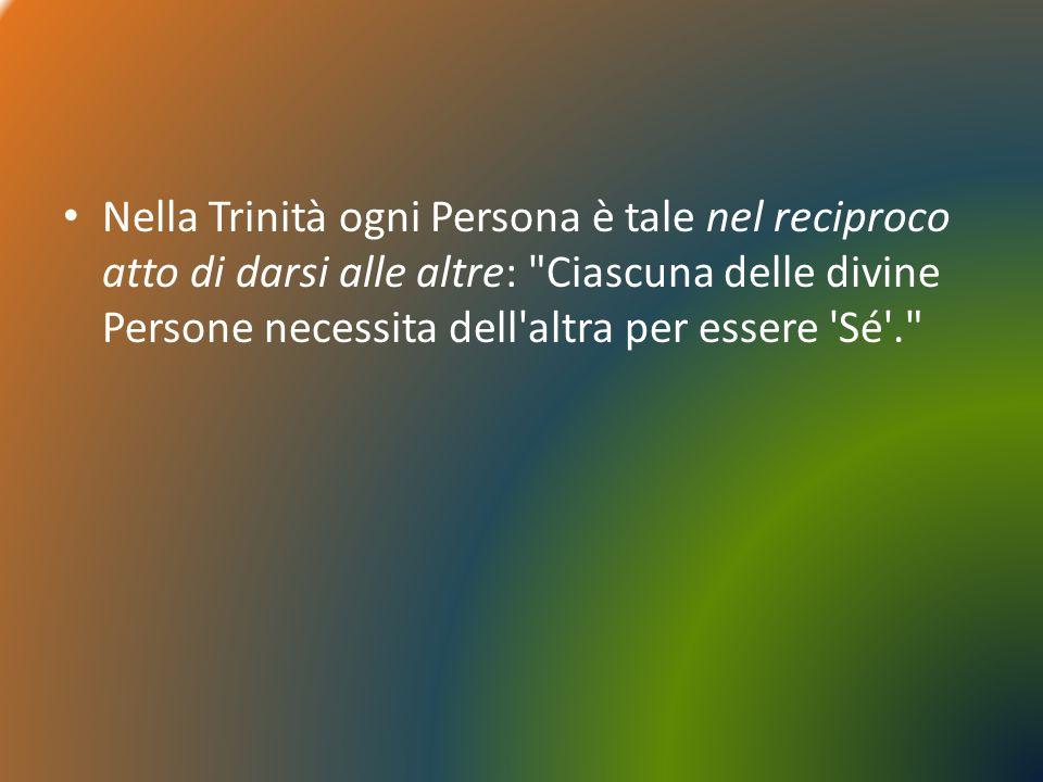 Nella Trinità ogni Persona è tale nel reciproco atto di darsi alle altre: Ciascuna delle divine Persone necessita dell altra per essere Sé .
