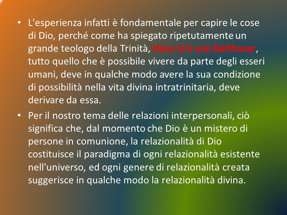 L esperienza infatti è fondamentale per capire le cose di Dio, perché come ha spiegato ripetutamente un grande teologo della Trinità, Hans Urs von Balthasar, tutto quello che è possibile vivere da parte degli esseri umani, deve in qualche modo avere la sua condizione di possibilità nella vita divina intratrinitaria, deve derivare da essa.