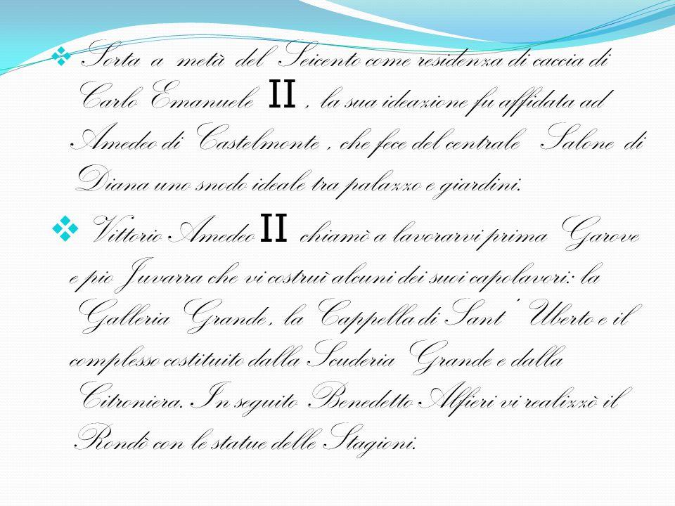 Sorta a metà del Seicento come residenza di caccia di Carlo Emanuele II , la sua ideazione fu affidata ad Amedeo di Castelmonte , che fece del centrale Salone di Diana uno snodo ideale tra palazzo e giardini.