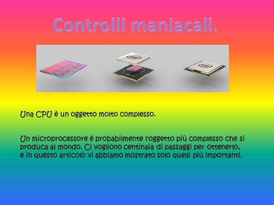 Controlli maniacali. Una CPU è un oggetto molto complesso.