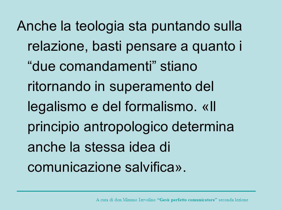 Anche la teologia sta puntando sulla relazione, basti pensare a quanto i due comandamenti stiano ritornando in superamento del legalismo e del formalismo. «Il principio antropologico determina anche la stessa idea di comunicazione salvifica».