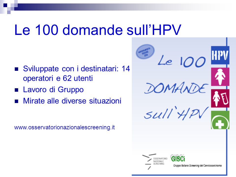 Le 100 domande sull'HPV Sviluppate con i destinatari: 14 operatori e 62 utenti. Lavoro di Gruppo. Mirate alle diverse situazioni.