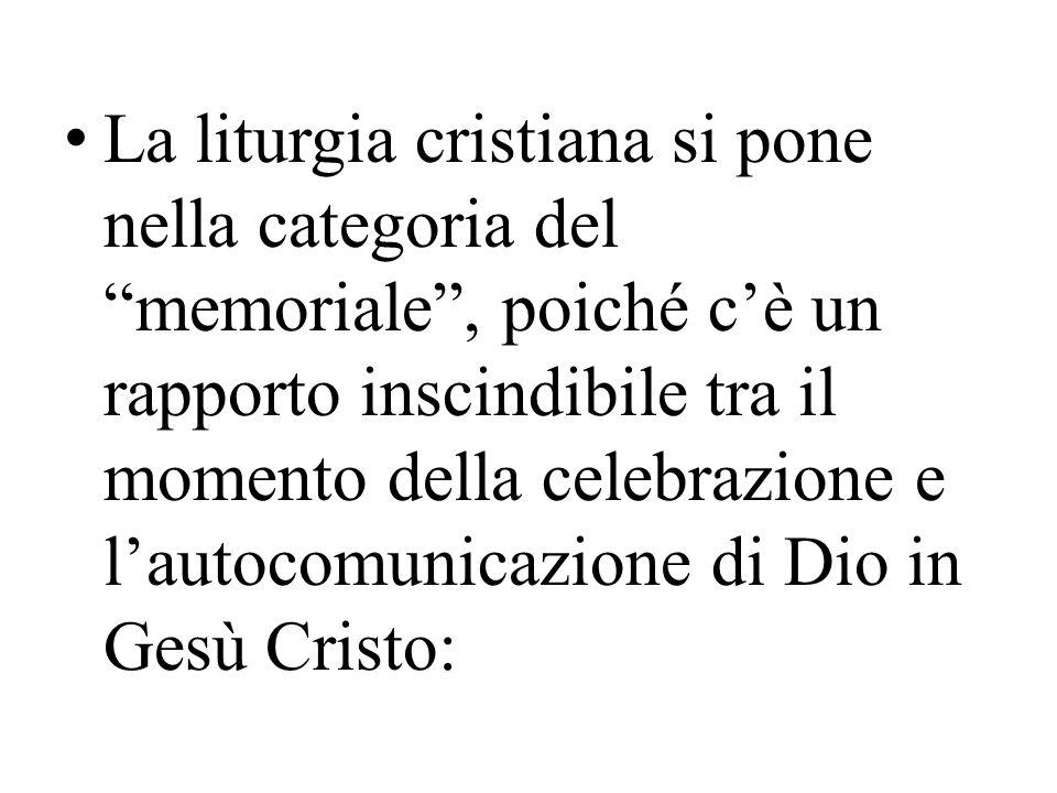 La liturgia cristiana si pone nella categoria del memoriale , poiché c'è un rapporto inscindibile tra il momento della celebrazione e l'autocomunicazione di Dio in Gesù Cristo: