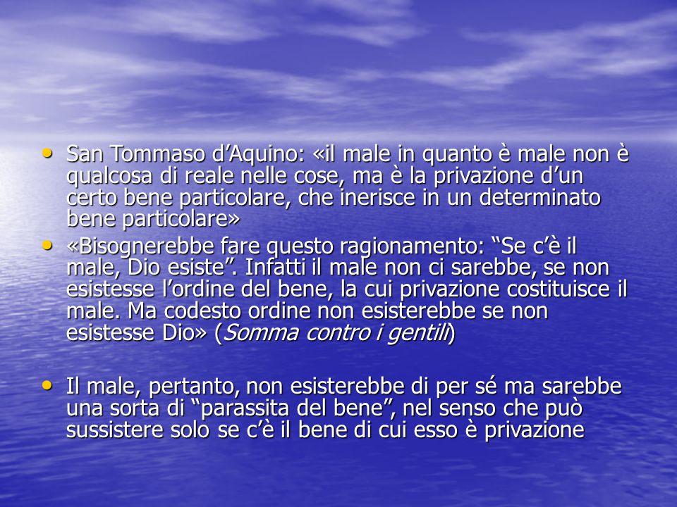 San Tommaso d'Aquino: «il male in quanto è male non è qualcosa di reale nelle cose, ma è la privazione d'un certo bene particolare, che inerisce in un determinato bene particolare»