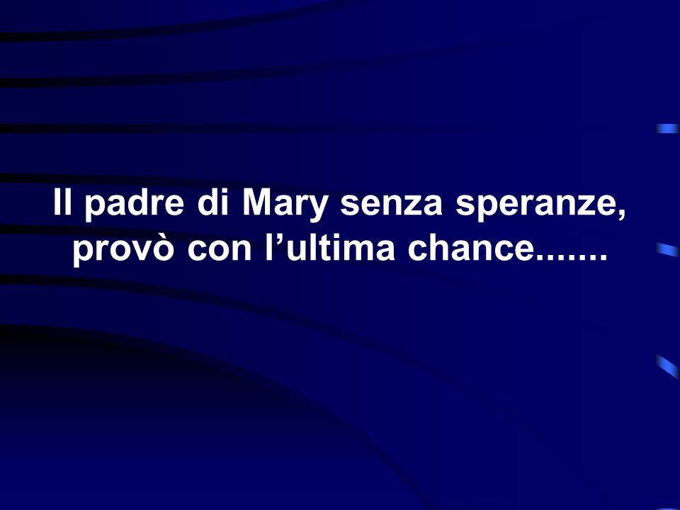 Il padre di Mary senza speranze, provò con l'ultima chance.......