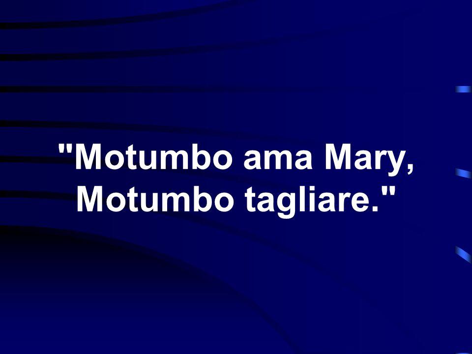 Motumbo ama Mary, Motumbo tagliare.