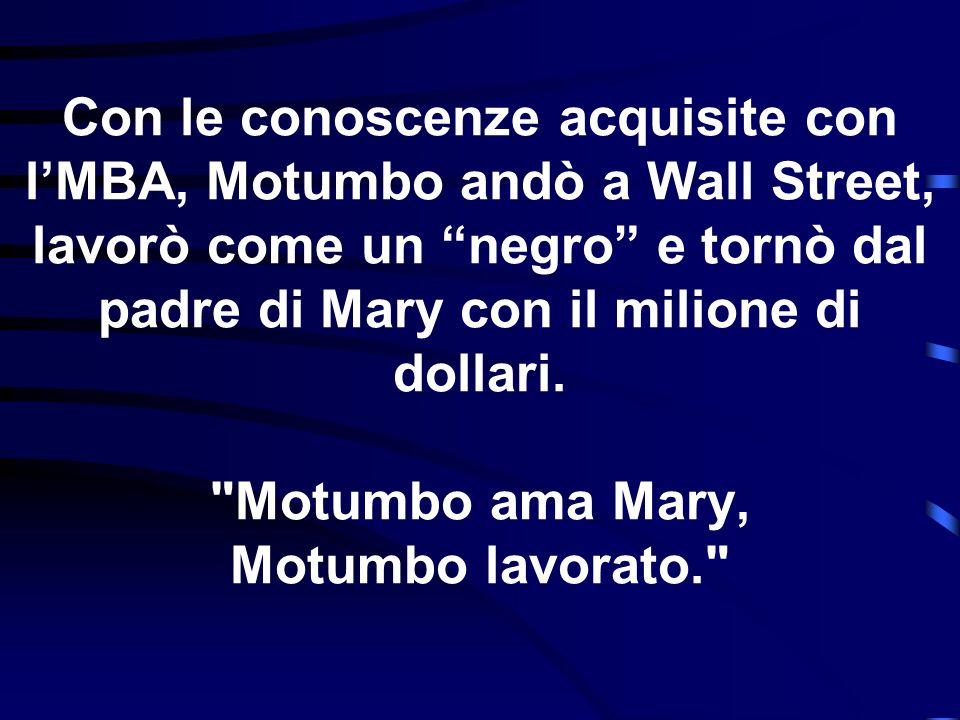 Con le conoscenze acquisite con l'MBA, Motumbo andò a Wall Street, lavorò come un negro e tornò dal padre di Mary con il milione di dollari.