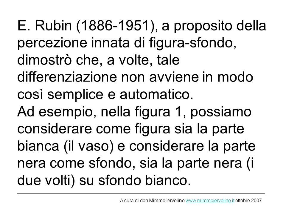 E. Rubin (1886-1951), a proposito della percezione innata di figura-sfondo, dimostrò che, a volte, tale differenziazione non avviene in modo così semplice e automatico. Ad esempio, nella figura 1, possiamo considerare come figura sia la parte bianca (il vaso) e considerare la parte nera come sfondo, sia la parte nera (i due volti) su sfondo bianco.