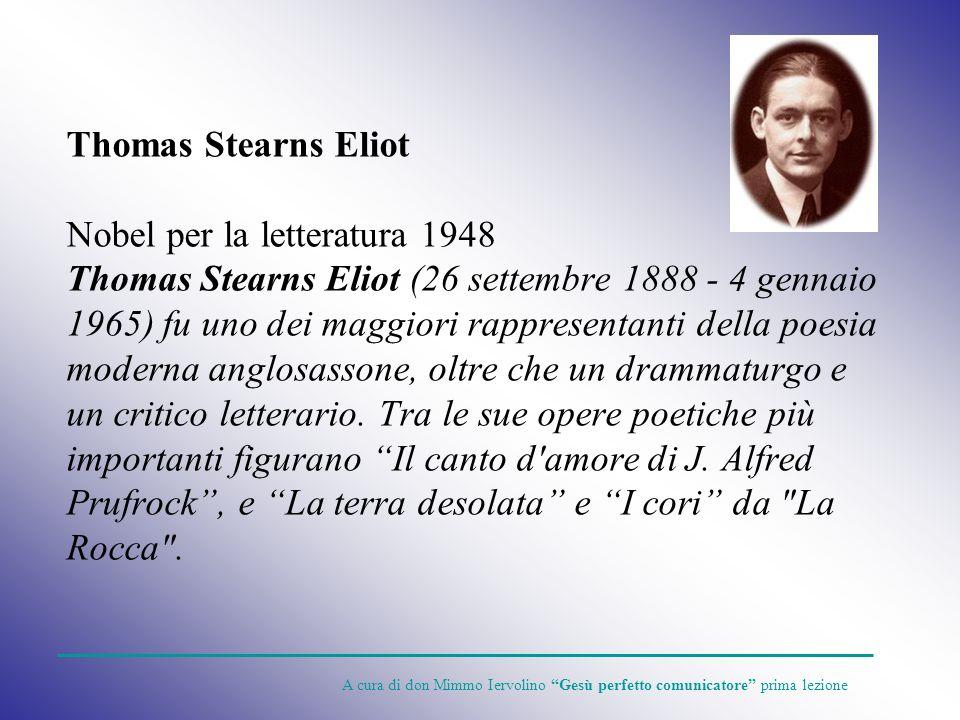 Thomas Stearns Eliot Nobel per la letteratura 1948 Thomas Stearns Eliot (26 settembre 1888 - 4 gennaio 1965) fu uno dei maggiori rappresentanti della poesia moderna anglosassone, oltre che un drammaturgo e un critico letterario. Tra le sue opere poetiche più importanti figurano Il canto d amore di J. Alfred Prufrock , e La terra desolata e I cori da La Rocca .
