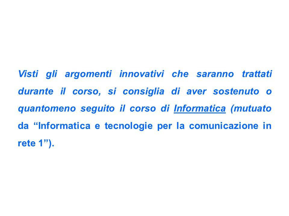 Visti gli argomenti innovativi che saranno trattati durante il corso, si consiglia di aver sostenuto o quantomeno seguito il corso di Informatica (mutuato da Informatica e tecnologie per la comunicazione in rete 1 ).