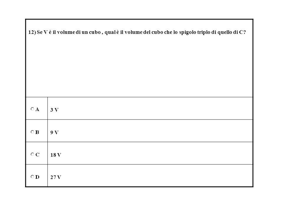 12) Se V è il volume di un cubo , qual è il volume del cubo che lo spigolo triplo di quello di C