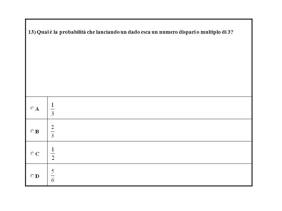13) Qual è la probabilità che lanciando un dado esca un numero dispari o multiplo di 3