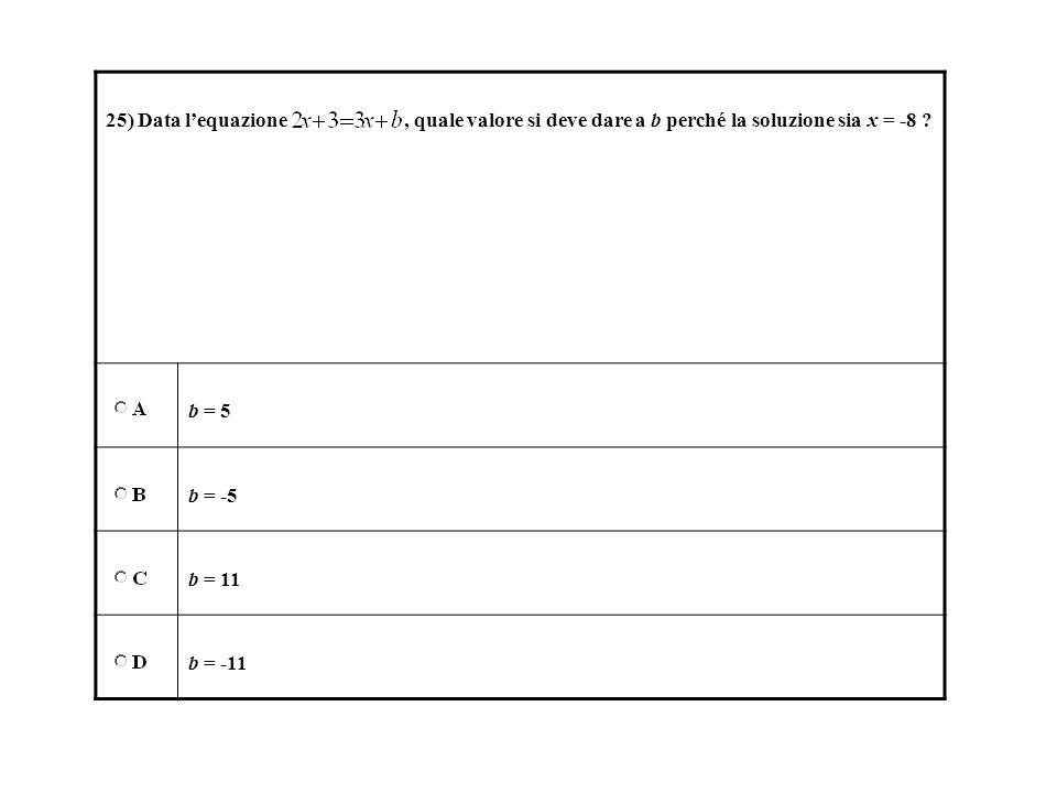 25) Data l'equazione , quale valore si deve dare a b perché la soluzione sia x = -8