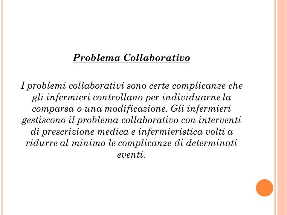 Problema Collaborativo I problemi collaborativi sono certe complicanze che gli infermieri controllano per individuarne la comparsa o una modificazione.