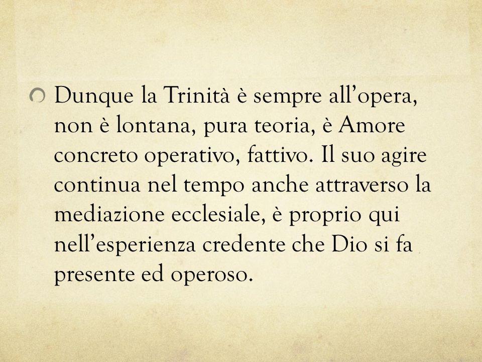 Dunque la Trinità è sempre all'opera, non è lontana, pura teoria, è Amore concreto operativo, fattivo.
