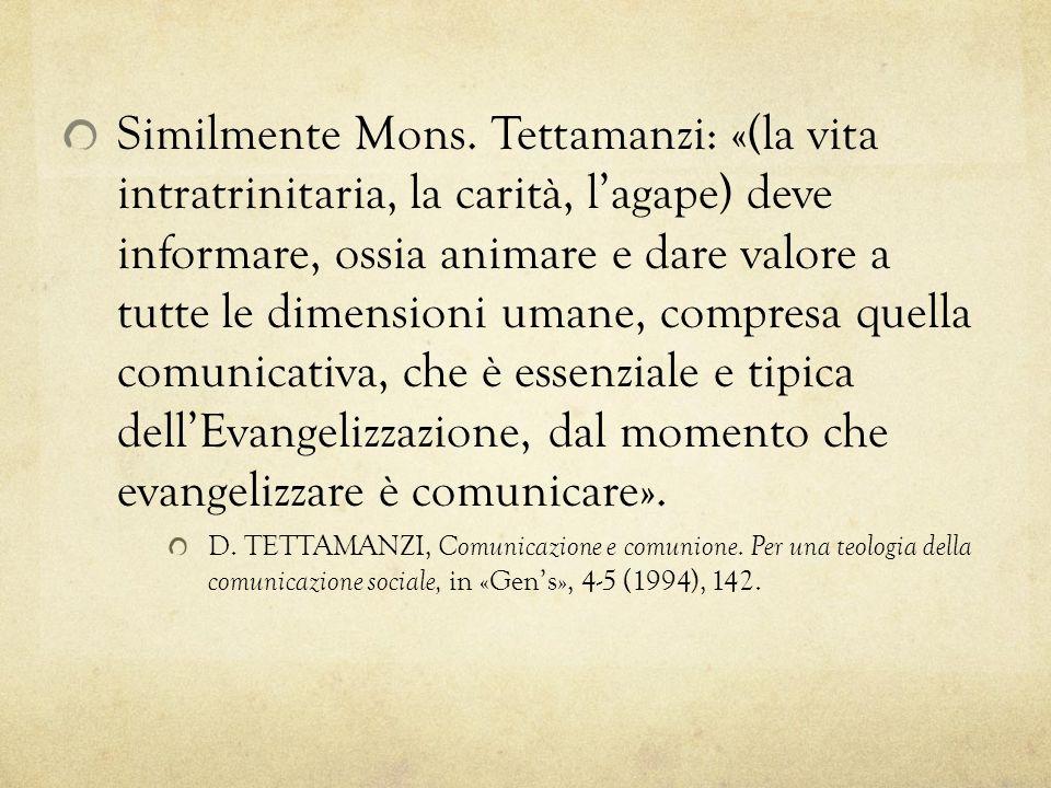 Similmente Mons. Tettamanzi: «(la vita intratrinitaria, la carità, l'agape) deve informare, ossia animare e dare valore a tutte le dimensioni umane, compresa quella comunicativa, che è essenziale e tipica dell'Evangelizzazione, dal momento che evangelizzare è comunicare».