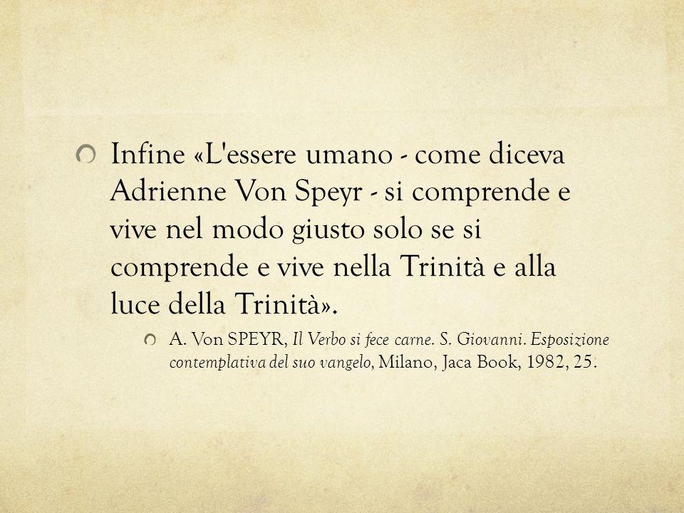 Infine «L essere umano - come diceva Adrienne Von Speyr - si comprende e vive nel modo giusto solo se si comprende e vive nella Trinità e alla luce della Trinità».