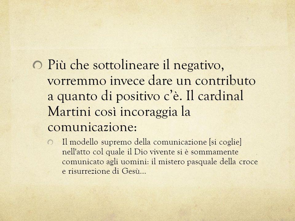 Più che sottolineare il negativo, vorremmo invece dare un contributo a quanto di positivo c'è. Il cardinal Martini così incoraggia la comunicazione: