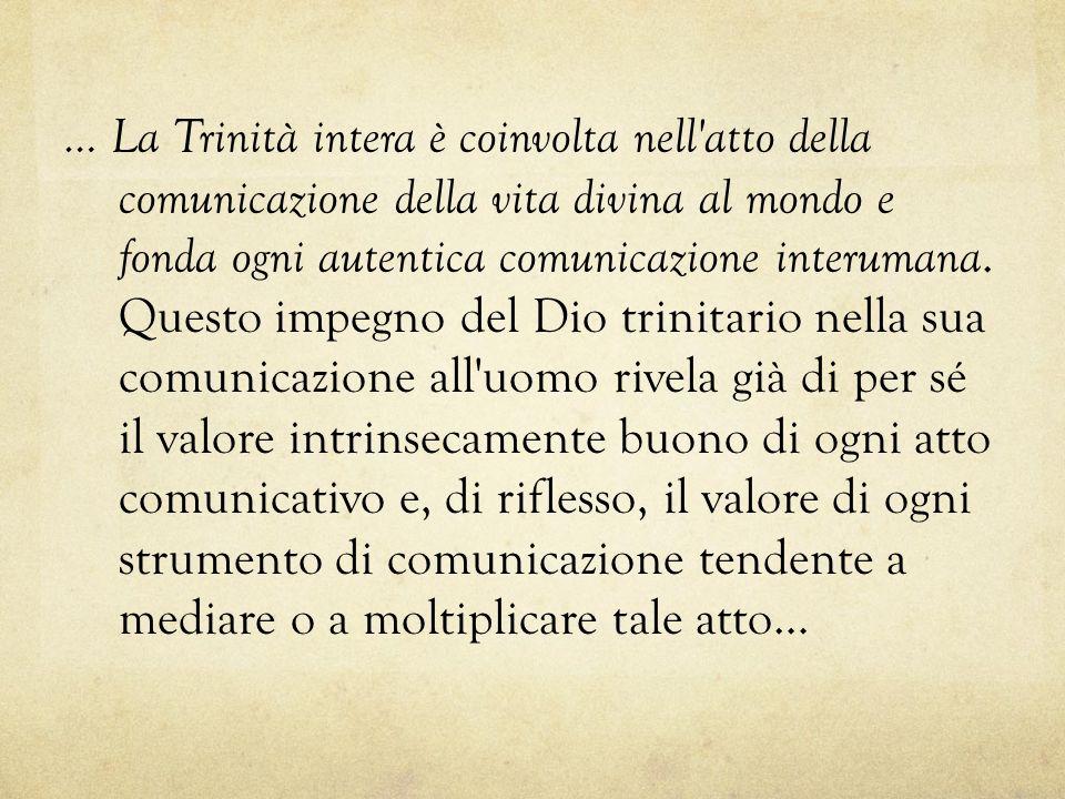 … La Trinità intera è coinvolta nell atto della comunicazione della vita divina al mondo e fonda ogni autentica comunicazione interumana.