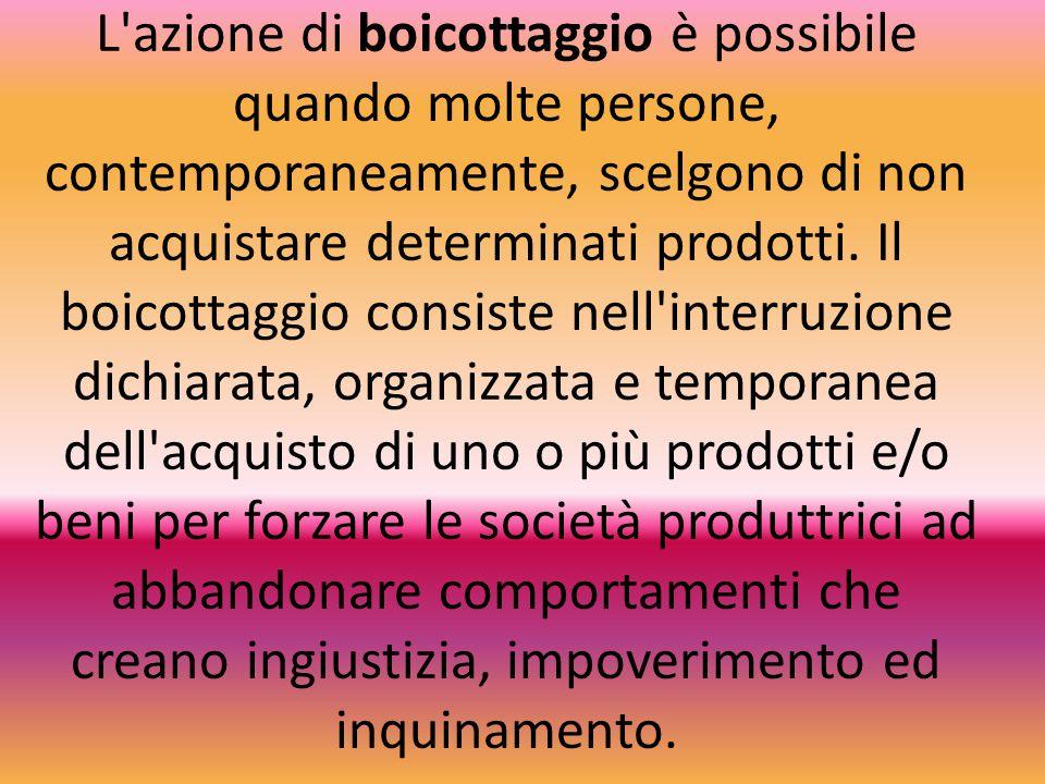 L azione di boicottaggio è possibile quando molte persone, contemporaneamente, scelgono di non acquistare determinati prodotti.