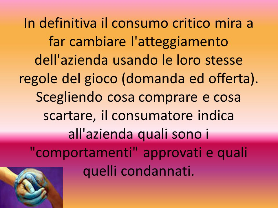 In definitiva il consumo critico mira a far cambiare l atteggiamento dell azienda usando le loro stesse regole del gioco (domanda ed offerta).