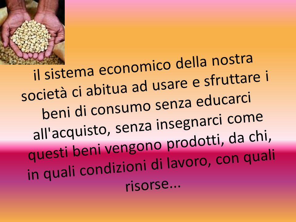 il sistema economico della nostra società ci abitua ad usare e sfruttare i beni di consumo senza educarci all acquisto, senza insegnarci come questi beni vengono prodotti, da chi, in quali condizioni di lavoro, con quali risorse...