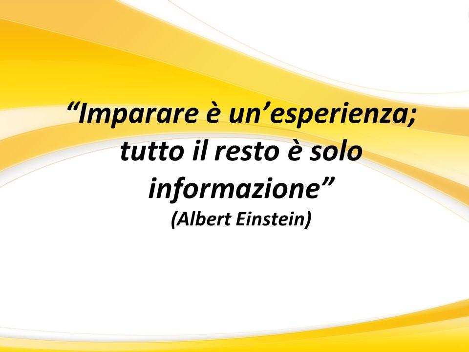 Imparare è un'esperienza; tutto il resto è solo informazione (Albert Einstein)
