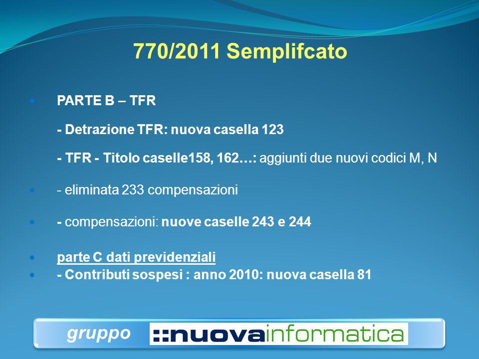 770/2011 Semplifcato PARTE B – TFR - Detrazione TFR: nuova casella 123 - TFR - Titolo caselle158, 162…: aggiunti due nuovi codici M, N.