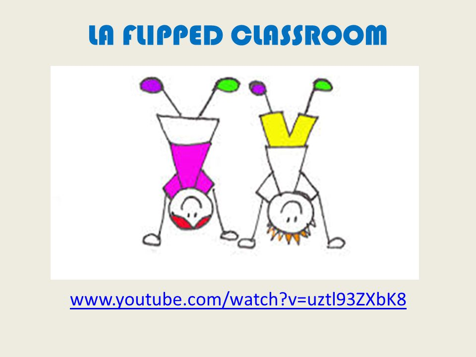 LA FLIPPED CLASSROOM www.youtube.com/watch v=uztl93ZXbK8