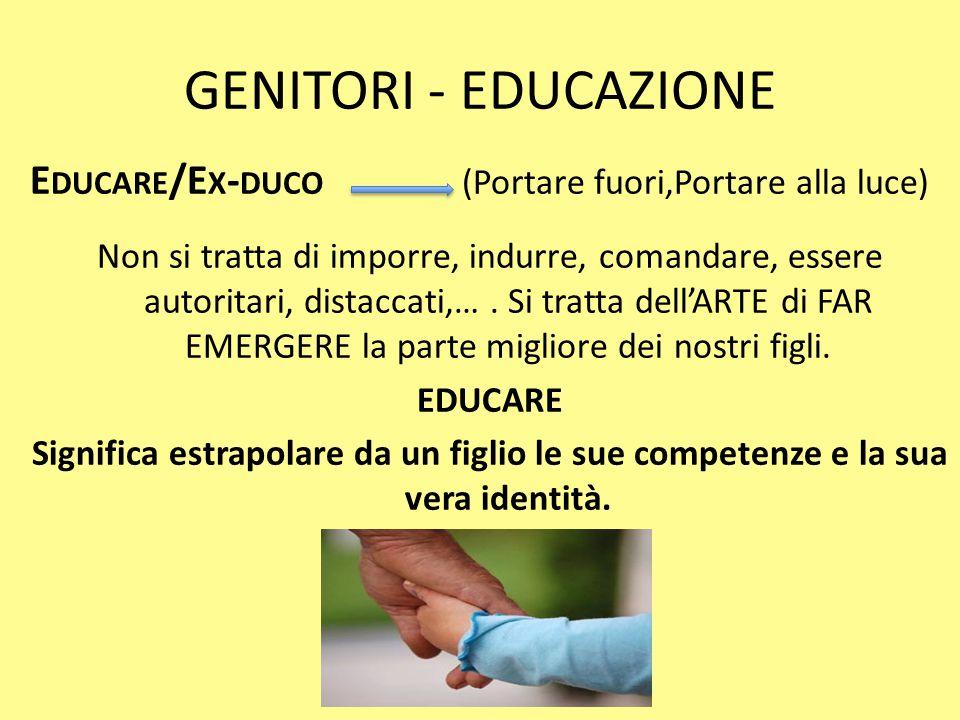 GENITORI - EDUCAZIONE Educare/Ex-duco (Portare fuori,Portare alla luce)