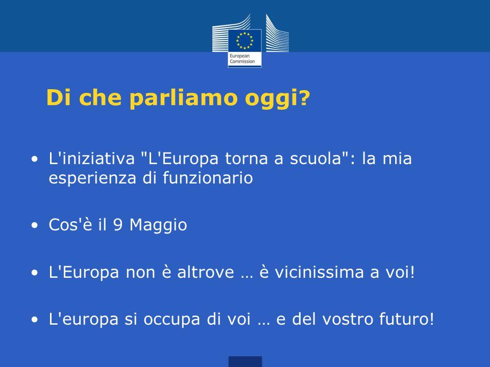 Di che parliamo oggi L iniziativa L Europa torna a scuola : la mia esperienza di funzionario. Cos è il 9 Maggio.