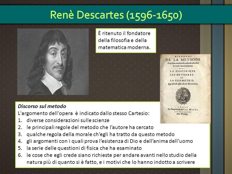 Renè Descartes (1596-1650) È ritenuto il fondatore della filosofia e della matematica moderna. Discorso sul metodo.