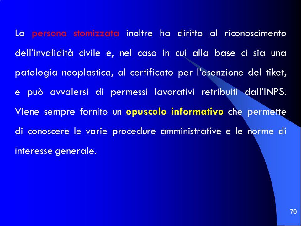 La persona stomizzata inoltre ha diritto al riconoscimento dell'invalidità civile e, nel caso in cui alla base ci sia una patologia neoplastica, al certificato per l'esenzione del tiket, e può avvalersi di permessi lavorativi retribuiti dall'INPS.