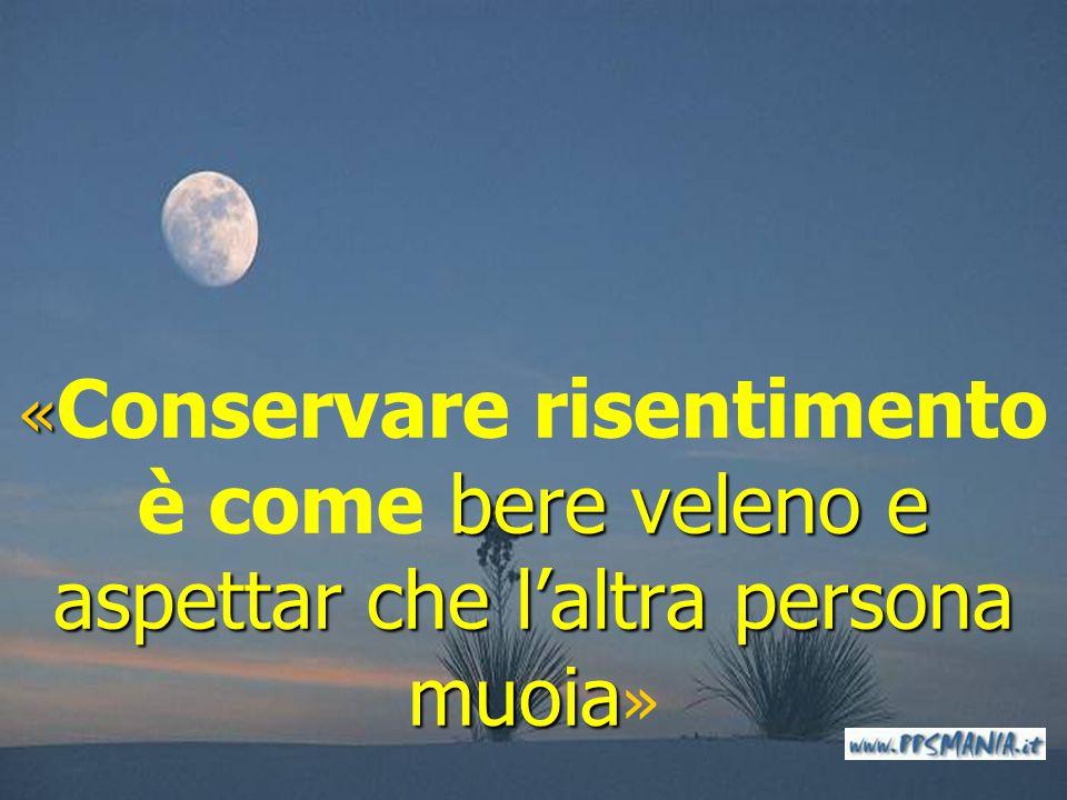«Conservare risentimento è come bere veleno e aspettar che l'altra persona muoia»