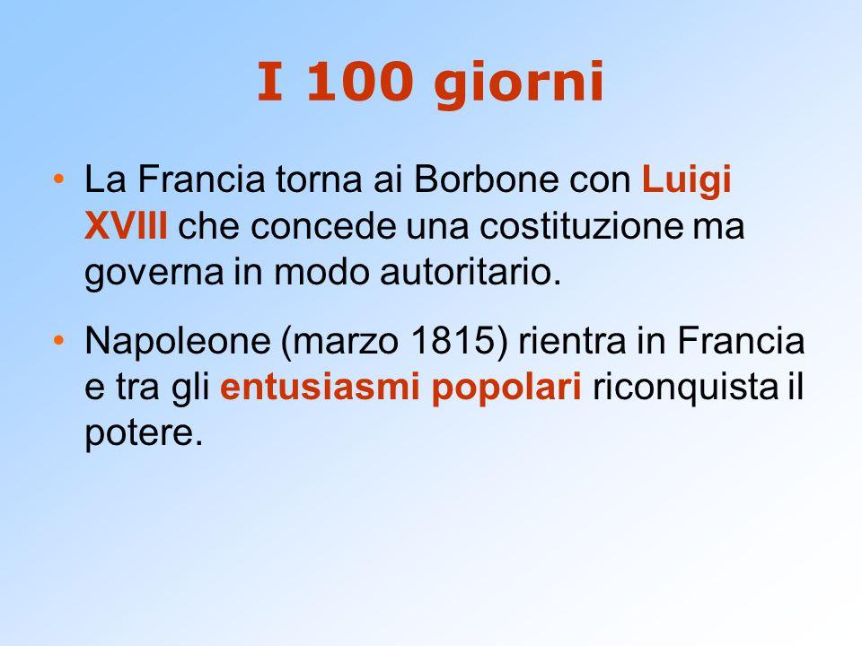 I 100 giorni La Francia torna ai Borbone con Luigi XVIII che concede una costituzione ma governa in modo autoritario.