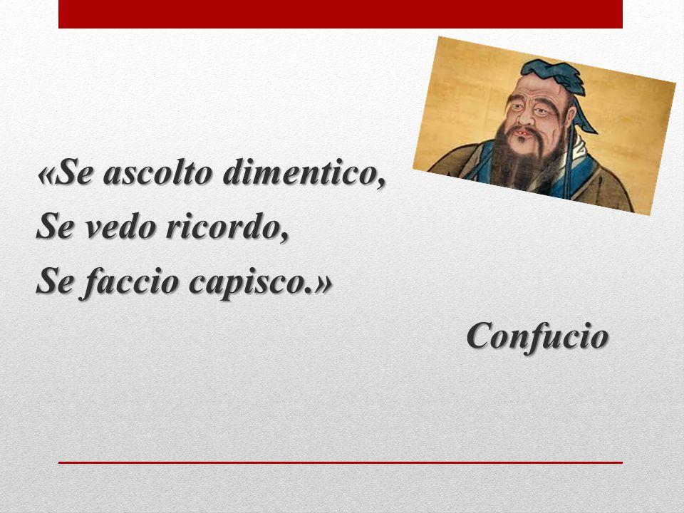 «Se ascolto dimentico, Se vedo ricordo, Se faccio capisco.» Confucio